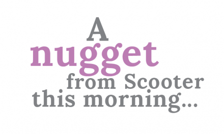 A Nugget from Scooter this Morning
